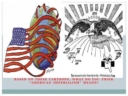 "BASED ON THESE CARTOONS, WHAT DO YOU THINK ""AMERICAN IMPERIALISM"" MEANS?"