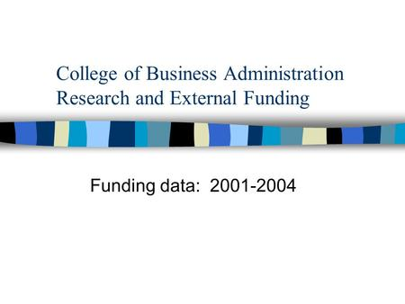College of Business Administration Research and External Funding Funding data: 2001-2004.