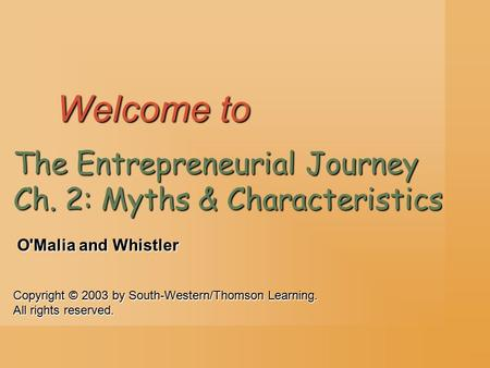 Copyright © 2003 by South-Western/Thomson Learning. All rights reserved. O'Malia and Whistler Welcome to The Entrepreneurial Journey Ch. 2: Myths & Characteristics.