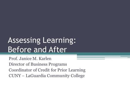 Assessing Learning: Before and After Prof. Janice M. Karlen Director of Business Programs Coordinator of Credit for Prior Learning CUNY – LaGuardia Community.