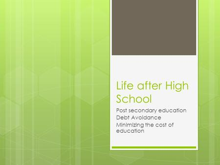Life after High School Post secondary education Debt Avoidance Minimizing the cost of education.