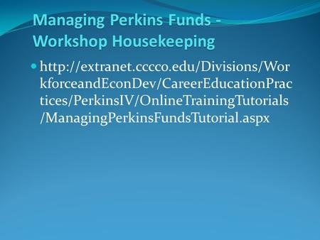 Managing Perkins Funds - Workshop Housekeeping  kforceandEconDev/CareerEducationPrac tices/PerkinsIV/OnlineTrainingTutorials.