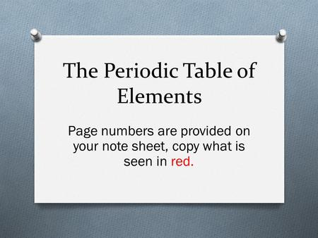 The Periodic Table of Elements Page numbers are provided on your note sheet, copy what is seen in red.