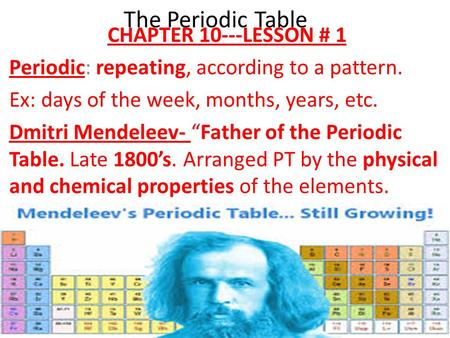 "The Periodic Table CHAPTER 10---LESSON # 1 Periodic: repeating, according to a pattern. Ex: days of the week, months, years, etc. Dmitri Mendeleev- ""Father."
