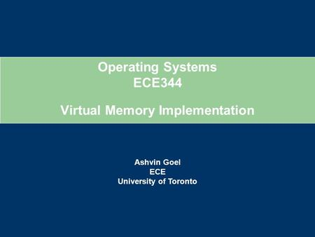 Operating Systems ECE344 Ashvin Goel ECE University of Toronto Virtual Memory Implementation.