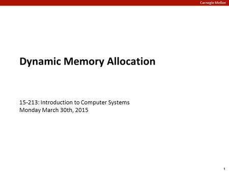 Carnegie Mellon Dynamic Memory Allocation 15-213: Introduction to Computer Systems Monday March 30th, 2015 1.