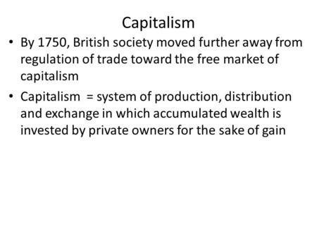 Capitalism By 1750, British society moved further away from regulation of trade toward the free market of capitalism Capitalism = system of production,