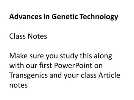 Advances in Genetic Technology Class Notes Make sure you study this along with our first PowerPoint on Transgenics and your class Article notes.