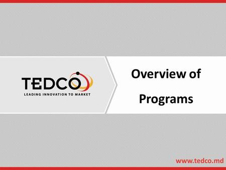 Overview of Programs www.tedco.md. Who is TEDCO?  Established 1998 by State Legislature  25 Full-time staff, 6 Part-time contractors  16 Active Funding.