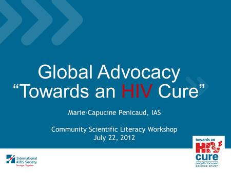 "Global Advocacy ""Towards an HIV Cure"" Marie-Capucine Penicaud, IAS Community Scientific Literacy Workshop July 22, 2012."