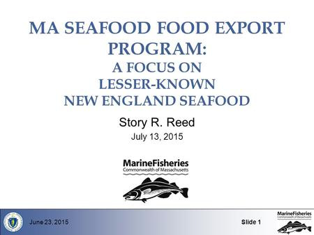 MA SEAFOOD FOOD EXPORT PROGRAM: A FOCUS ON LESSER-KNOWN NEW ENGLAND SEAFOOD Story R. Reed July 13, 2015 June 23, 2015Slide 1.