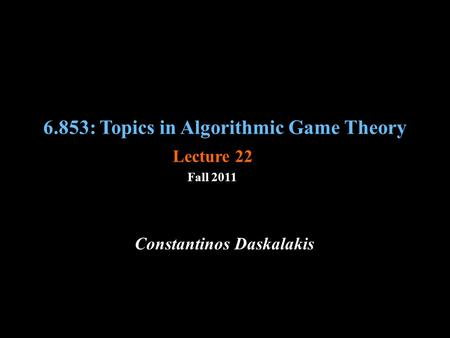 6.853: Topics in Algorithmic Game Theory Fall 2011 Constantinos Daskalakis Lecture 22.