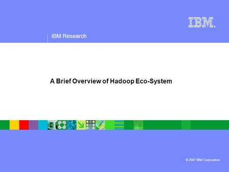 IBM Research ® © 2007 IBM Corporation A Brief Overview of Hadoop Eco-System.