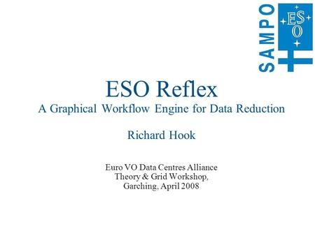 ESO Reflex A Graphical Workflow Engine for Data Reduction Richard Hook Euro VO Data Centres Alliance Theory & Grid Workshop, Garching, April 2008.