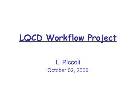 LQCD Workflow Project L. Piccoli October 02, 2006.