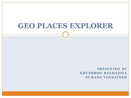 GEO PLACES EXPLORER PRESENTED BY KHUSHBOO BAGHADIYA SUMANA VENKATESH.