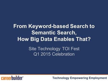 Site Technology TOI Fest Q1 2015 Celebration From Keyword-based Search to Semantic Search, How Big Data Enables That?