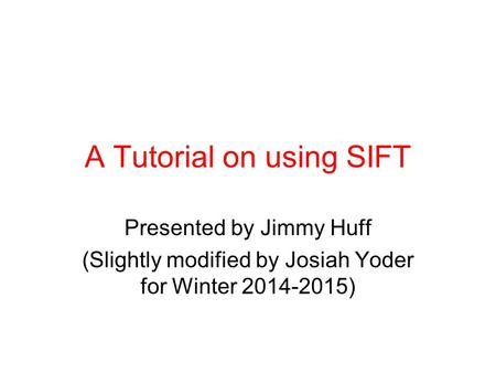 A Tutorial on using SIFT Presented by Jimmy Huff (Slightly modified by Josiah Yoder for Winter 2014-2015)