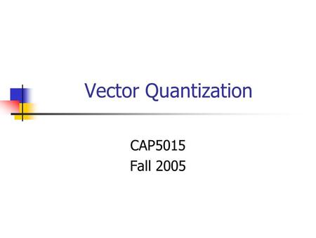 Vector Quantization CAP5015 Fall 2005. Voronoi Region Blocks: A sequence of audio. A block of image pixels. Formally: vector example: (0.2, 0.3, 0.5,