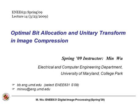 M. Wu: ENEE631 Digital Image Processing (Spring'09) Optimal Bit Allocation and Unitary Transform in Image Compression Spring '09 Instructor: Min Wu Electrical.