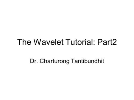 The Wavelet Tutorial: Part2 Dr. Charturong Tantibundhit.