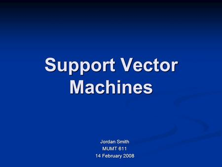 Support Vector Machines Jordan Smith MUMT 611 14 February 2008.