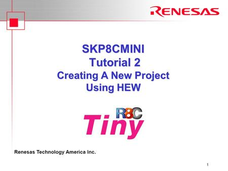 Renesas Technology America Inc. 1 SKP8CMINI Tutorial 2 Creating A New Project Using HEW.