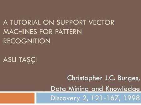 A TUTORIAL ON SUPPORT VECTOR MACHINES FOR PATTERN RECOGNITION ASLI TAŞÇI Christopher J.C. Burges, Data Mining and Knowledge Discovery 2, 121-167, 1998.