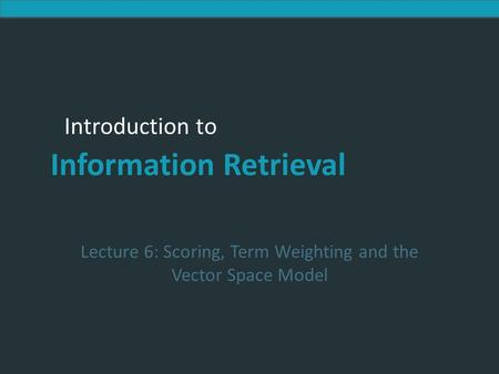 Introduction to Information Retrieval Introduction to Information Retrieval Lecture 6: Scoring, Term Weighting and the Vector Space Model.