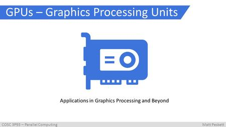 GPUs – Graphics Processing Units Applications in Graphics Processing and Beyond COSC 3P93 – Parallel ComputingMatt Peskett.