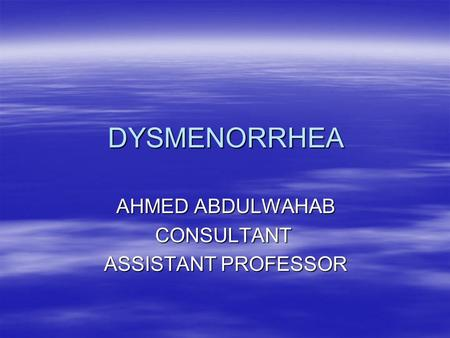 DYSMENORRHEA AHMED ABDULWAHAB CONSULTANT ASSISTANT PROFESSOR.