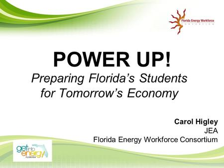 POWER UP! Preparing Florida's Students for Tomorrow's Economy Carol Higley JEA Florida Energy Workforce Consortium.