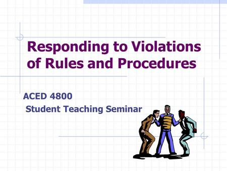 Responding to Violations of Rules and Procedures ACED 4800 Student Teaching Seminar.
