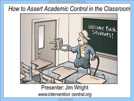 Www.interventioncentral.org Jim Wright How to Assert Academic Control in the Classroom Presenter: Jim Wright www.intervention central.org.