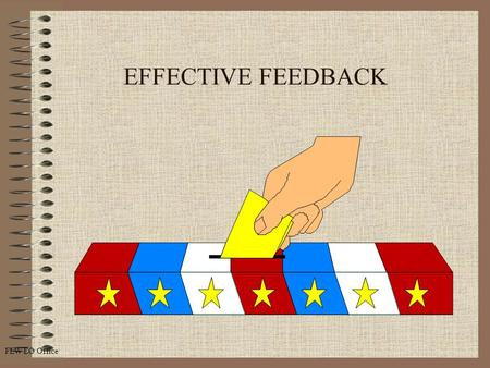 FLW EO Office EFFECTIVE FEEDBACK. FLW EO Office 2 Overview Define Feedback Explain Jahari Window Model Reasons for Feedback Guidelines for Giving Feedback.
