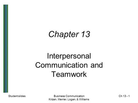 Student slidesBusiness Communication Krizan, Merrier, Logan, & Williams Ch 13 - 1 Chapter 13 Interpersonal Communication and Teamwork.