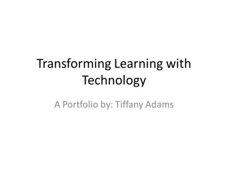 Transforming Learning with Technology A Portfolio by: Tiffany Adams.