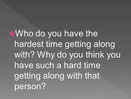  Who do you have the hardest time getting along with? Why do you think you have such a hard time getting along with that person?