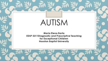 Autism Maria Elena Barta EDSP 5311Diagnostic and Prescriptive Teaching