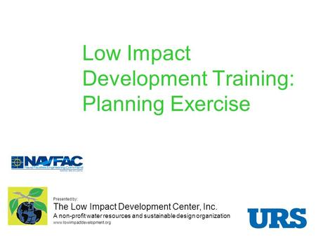 Low Impact Development Training: Planning Exercise Presented by: The Low Impact Development Center, Inc. A non-profit water resources and sustainable design.