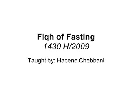 Fiqh of Fasting 1430 H/2009 Taught by: Hacene Chebbani.