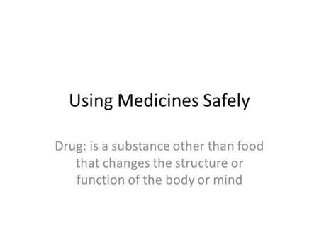 Using Medicines Safely Drug: is a substance other than food that changes the structure or function of the body or mind.