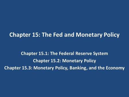 Chapter 15: The Fed and Monetary Policy Chapter 15.1: The Federal Reserve System Chapter 15.2: Monetary Policy Chapter 15.3: Monetary Policy, Banking,