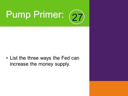 Pump Primer : List the three ways the Fed can increase the money supply. 27.