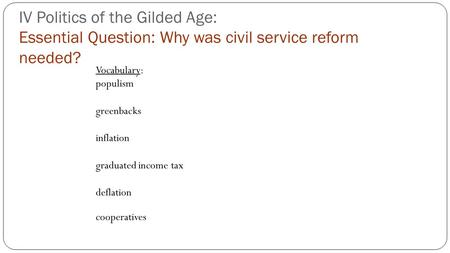 IV Politics of the Gilded Age: Essential Question: Why was civil service reform needed? Vocabulary: populism greenbacks inflation graduated income tax.