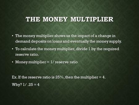 THE MONEY MULTIPLIER The money multiplier shows us the impact of a change in demand deposits on loans and eventually the money supply. The money multiplier.