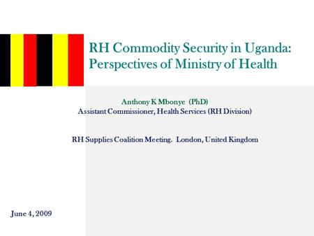 RH Commodity Security in Uganda: Perspectives of Ministry of Health Anthony K Mbonye (PhD) Assistant Commissioner, Health Services (RH Division) RH Supplies.