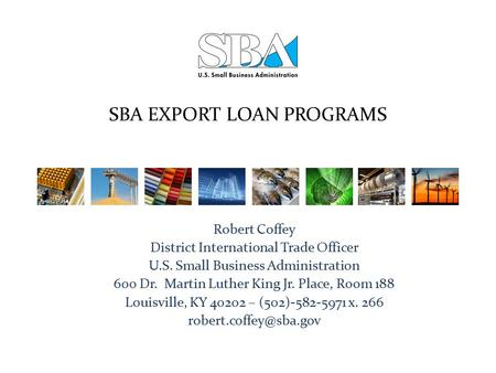 SBA EXPORT LOAN PROGRAMS Robert Coffey District International Trade Officer U.S. Small Business Administration 600 Dr. Martin Luther King Jr. Place, Room.