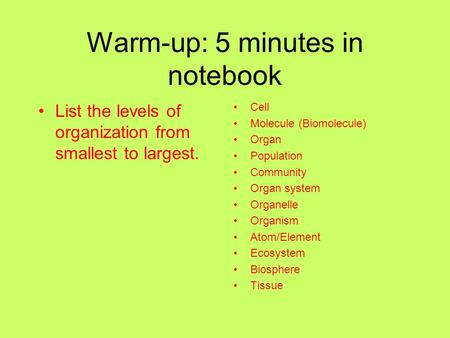 Warm-up: 5 minutes in notebook List the levels of organization from smallest to largest. Cell Molecule (Biomolecule) Organ Population Community Organ system.