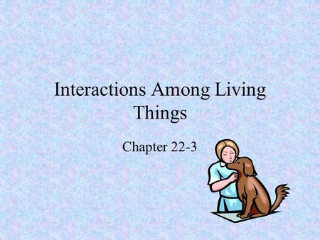 Interactions Among Living Things Chapter 22-3. Adapting to the Environment Every organism has a variety of adaptations that are suited to its specific.